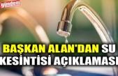 BAŞKAN ALAN'DAN SU KESİNTİSİ AÇIKLAMASI