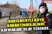 DANIŞMENTLİ KÖYÜ KARANTİNAYA ALINDI, KAYMAKAM ÇORUMLUOĞLU OLAY YERİNDE...