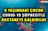 9 YAŞINDAKİ ÇOCUK COVID-19 ŞÜPHESİYLE HASTANEYE KALDIRILDI