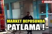 MARKET DEPOSUNDA PATLAMA !