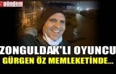 ZONGULDAK'LI OYUNCU GÜRGEN ÖZ MEMLEKETİNDE...