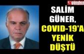 SALİM GÜNER, COVID-19'A YENİK DÜŞTÜ