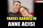 TANSEL KARDEŞ'İN ANNE ACISI