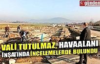 VALİ TUTULMAZ, HAVAALANI İNŞATINDA İNCELEMELERDE BULUNDU