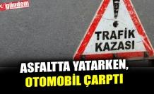 ASFALTTA YATARKEN, OTOMOBİL ÇARPTI
