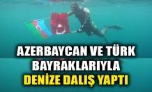 AZERBAYCAN VE TÜRK BAYRAKLARIYLA DENİZE DALIŞ YAPTI
