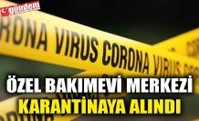 ÖZEL BAKIMEVİ MERKEZİ KARANTİNAYA ALINDI