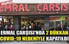 ERMAL ÇARŞISI'NDA 2 DÜKKAN COVID-19 NEDENİYLE KAPATILDI