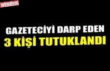 GAZETECİYİ DARP EDEN 3 KİŞİ TUTUKLANDI