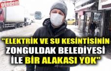 """""""ELEKTRİK VE SU KESİNTİSİNİN ZONGULDAK BELEDİYESİ İLE BİR ALAKASI YOK"""""""