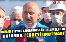 BAKAN FİLYOS LİMANINDA İNCELEMELERDE BULUNDU, FERDİ'Yİ UNUTMADI