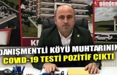 DANIŞMENTLİ KÖYÜ MUHTARININ COVID-19 TESTİ POZİTİF ÇIKTI
