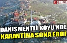 DANIŞMENTLİ KÖYÜ'NDE KARANTİNA SONA ERDİ
