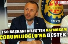 TSO BAŞKANI KELEŞ'TEN KAYMAKAM ÇORUMLUOĞLU'NA DESTEK !