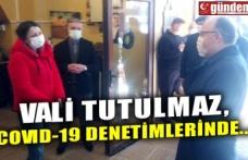 VALİ TUTULMAZ, COVID-19 DENETİMLERİNDE...