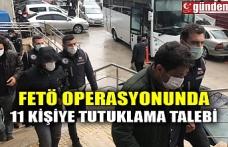 FETÖ OPERASYONUNDA 11 KİŞİYE TUTUKLAMA TALEBİ