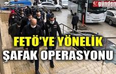 FETÖ'YE YÖNELİK ŞAFAK OPERASYONU