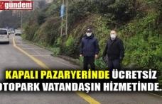 KAPALI PAZARYERİNDE ÜCRETSİZ OTOPARK VATANDAŞIN HİZMETİNDE...