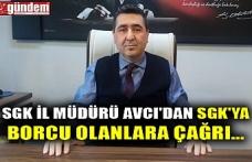 SGK İL MÜDÜRÜ AVCI'DAN SGK'YA BORCU OLANLARA ÇAĞRI...