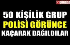 50 KİŞİLİK GRUP POLİSİ GÖRÜNCE KAÇARAK DAĞILDILAR
