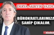 BÜROKRATLARIMIZA SAHİP ÇIKALIM.