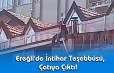 Ereğli'de İntihar Teşebbüsü , Çatıya Çıktı!