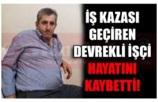 İŞ KAZASI GEÇİREN DEVREKLİ İŞÇİ HAYATINI KAYBETTİ!