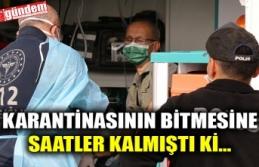 KARANTİNASININ BİTMESİNE SAATLER KALMIŞTI Kİ...