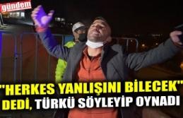"""""""HERKES YANLIŞINI BİLECEK"""" DEDİ, TÜRKÜ SÖYLEYİP OYNADI"""