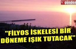 """""""FİLYOS İSKELESİ BİR DÖNEME IŞIK TUTACAK"""""""