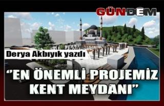 'EN ÖNEMLİ PROJEMİZ KENT MEYDANI''
