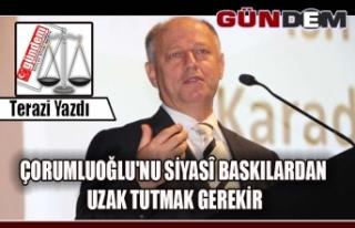 ÇORUMLUOĞLU'NU SİYASÎ BASKILARDAN UZAK TUTMAK...