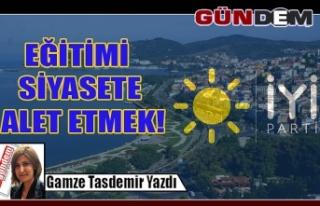 EĞİTİMİ SİYASETE ALET ETMEK!