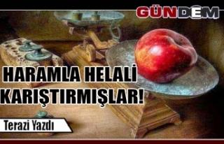 HARAMLA HELALİ KARIŞTIRMIŞLAR!