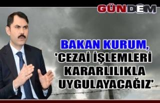 Bakan Kurum,'Cezai işlemleri kararlılıkla...