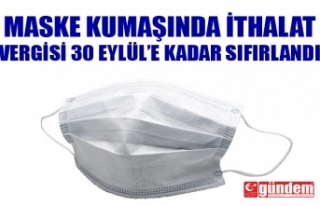 MASKE KUMAŞINDA İTHALAT VERGİSİ SIFIRLANDI