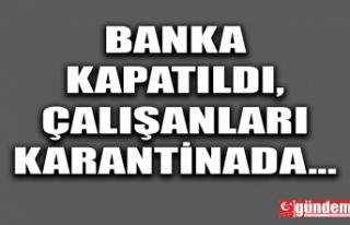 BANKA KAPATILDI, ÇALIŞANLARI KARANTİNADA...
