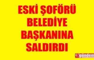 ESKİ ŞOFÖRÜ BELEDİYE BAŞKANINA SALDIRDI