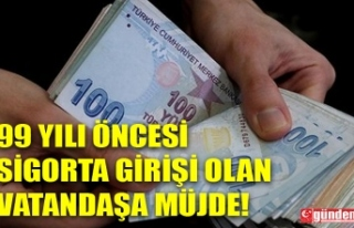 99 YILI ÖNCESİ SİGORTA GİRİŞİ OLAN VATANDAŞA...