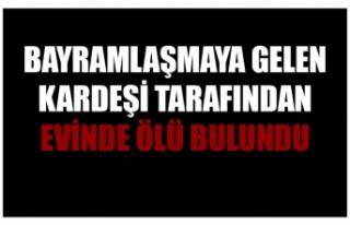 BAYRAMLAŞMAYA GELEN KARDEŞİ TARAFINDAN EVİNDE...