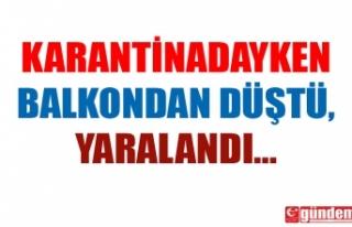KORONA KARANTİNASINDAYDI, BALKONDAN DÜŞTÜ