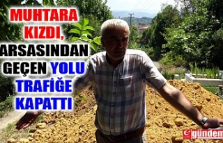 MUHTARA KIZIP KENDİ ARAZİSİNDEN GEÇEN YOLU TRAFİĞE...