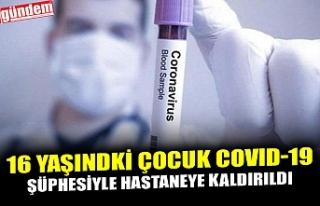 16 YAŞINDKİ ÇOCUK COVID-19 ŞÜPHESİYLE HASTANEYE...