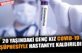 20 YAŞINDAKİ GENÇ KIZ COVID-19 ŞÜPHESİYLE HASTANEYE...