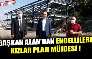 BAŞKAN ALAN'DAN ENGELLİLERE KIZLAR PLAJI MÜJDESİ...