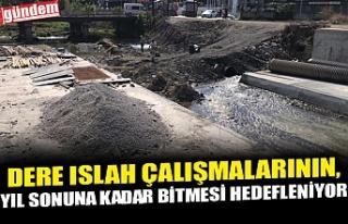 DERE ISLAH ÇALIŞMALARININ, YIL SONUNA KADAR BİTMESİ...