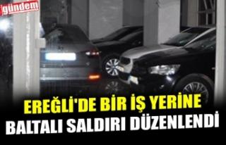 EREĞLİ'DE BİR İŞ YERİNE BALTALI SALDIRI...