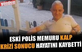 ESKİ POLİS MEMURU CEMİL ORAL KALP KRİZİ SONUCU...