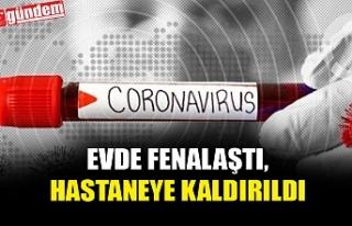 EVİNDE KARANTİNADAYKEN FENALAŞTI, HASTANEYE KALDIRILDI