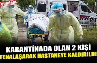 KARANTİNADA OLAN 2 KİŞİ FENALAŞARAK HASTANEYE...